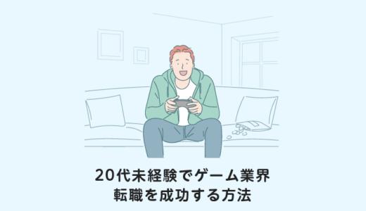 【保存版】ゲーム業界に20代未経験で転職する方法【成功のコツ】